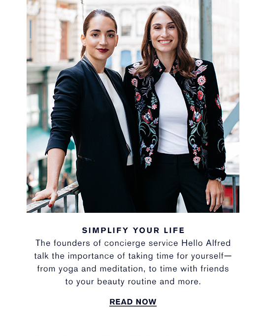 SIMPLIFY YOUR LIFE The founders of concierge service Hello Alfred  talk the importance of taking time for yourself from yoga and meditation, to time with friends  to your beauty routine and more. WATCH NOW