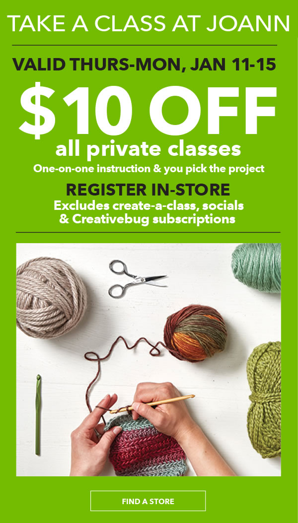 TAKE A CLASS AT JOANN $10 off All Private Classes. Valid Thurs-Mon, Jan 11-15. Excludes create-a-class, socials and Creativebug subscriptions. FIND A STORE.