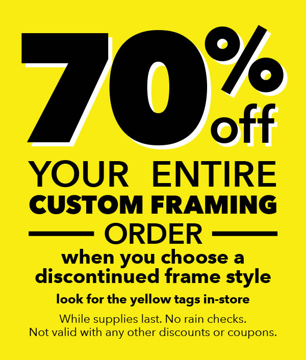 70% off your entire custom framing order when you choose a discontinued frame. Looks for the yellow tags in-store. While supplies last, no rain checks. Not valid with any other discounts or coupons.