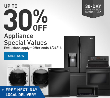 UP TO 30 PERCENT OFF Appliance Special Values. Exclusions apply. Offer ends 1/24/18.