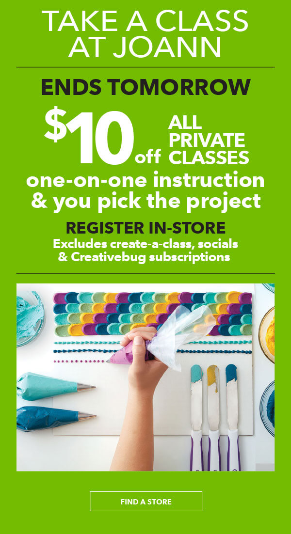 Take a class at JOANN. Ends tomorrow, $10 off all private classes. One-on-one instruction and you pick the project. Register in-store. Excludes create-a-class, socials, and Creativebug subscriptions. FIND A STORE.
