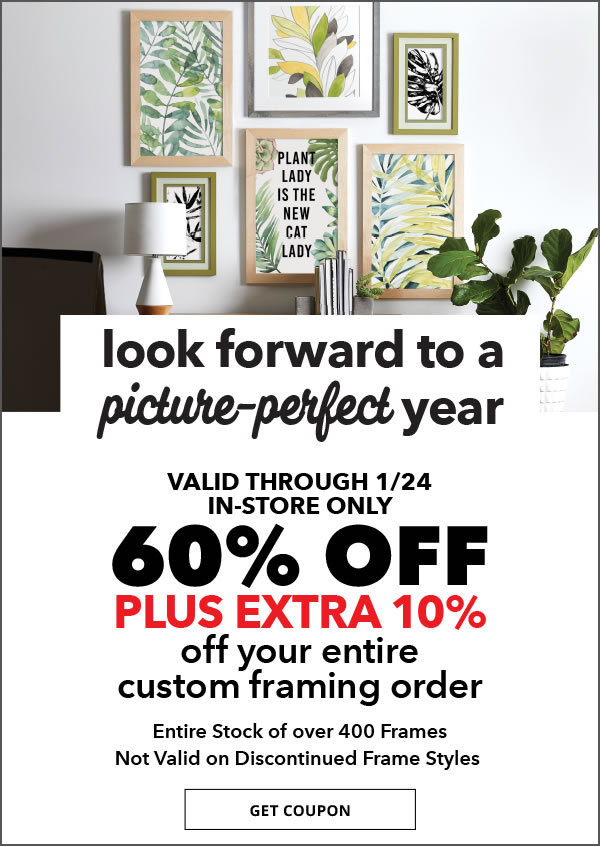 Save through 1/24. In-Store Only. 60% off + extra 10% off Your Entire Custom Framing Order. Entire Stock of over 400 Frame Styles. Not Valid on Discontinued Frame Styles.