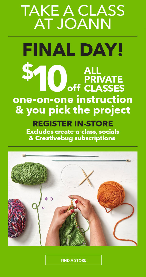 TAKE A CLASS AT JOANN. FINAL DAY! $10 off. All Private Classes. One-on-one instruction and you pick the project. Register In-Store. FIND A STORE.