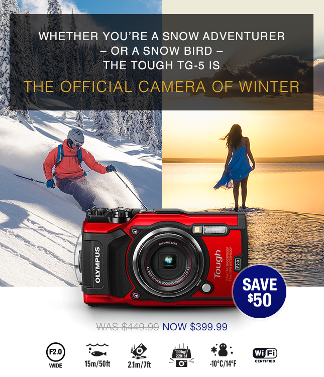 THE TOUGH TG-5 IS THE OFFICIAL CAMERA OF WINTER. NOW $399.99