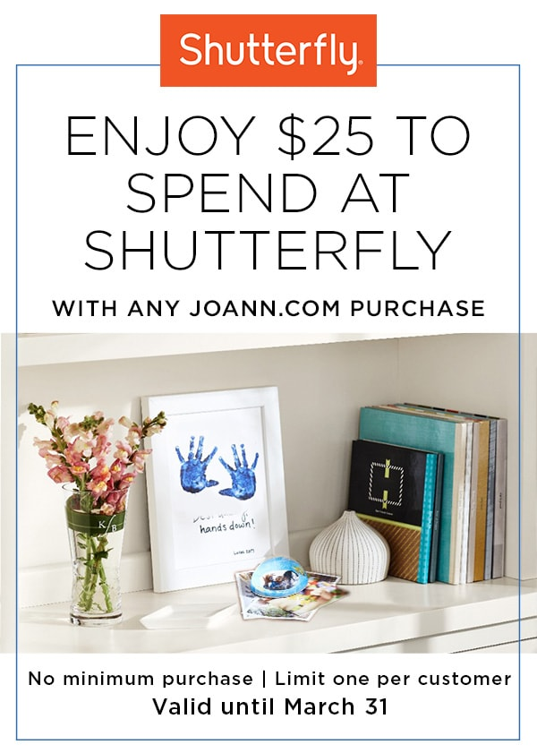 Enjoy $25 to spend at Shutterfly with any JOANN dot com purchase. No minimum purchase. Limited pne per customer. Valid until march 31.