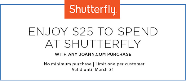Enjoy $25 to spend at Shutterfly with any Joann.com purchase. Limit one per customer. Valid until March 31st.