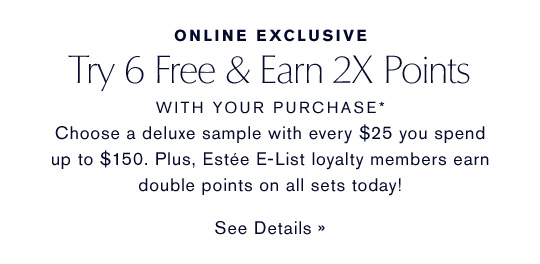 ONLINE EXCLUSIVE Try 6 Free & Earn 2X Points WITH YOUR PURCHASE* Choose a deluxe sample with every $25 you spend up to $150.  Plus, Este E-List loyalty members earn double points on all sets today! SEE DETAILS