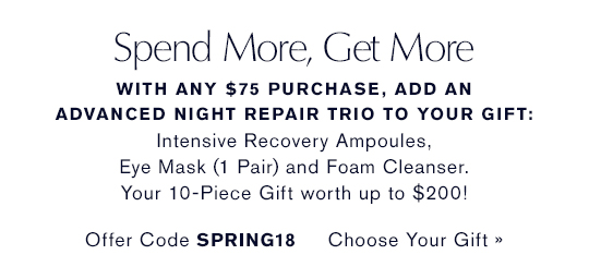 Spend More, Get More  With any $75 purchase, add an Advanced Night Repair  Trio to your gift: Advanced Night Repair Eye Mask (1 Pair,  Full-Size), Advanced Night Repair Ampoules and Advanced  Night Cleansing Foam. Your 10-Piece Gift worth up to $200!  Offer Code SPRING18 CHOOSE YOUR GIFT