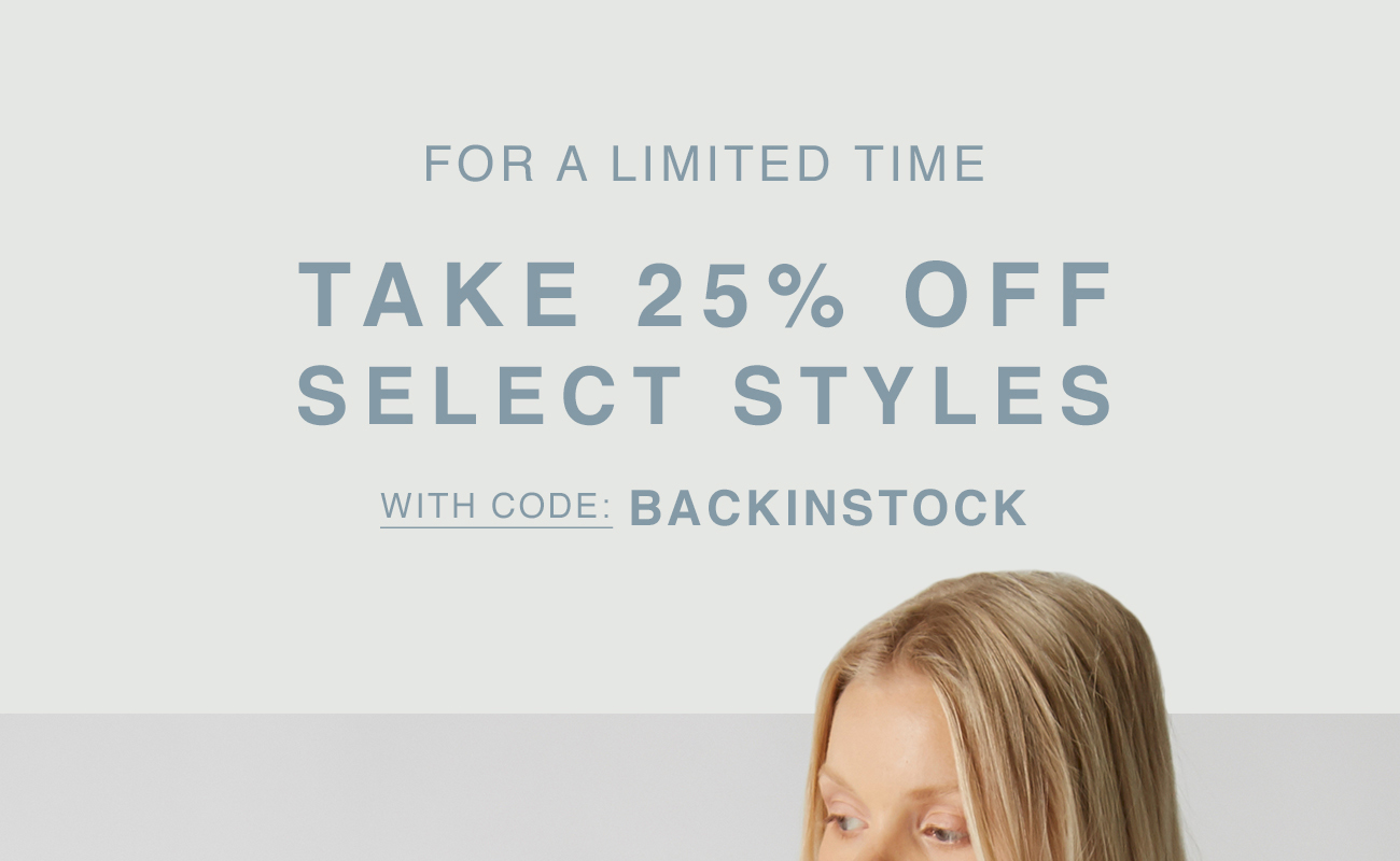 For A Limited Time Take 25% Off Select Styles with Code: BACKINSTOCK