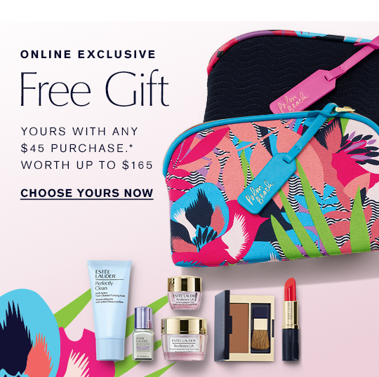 ONLINE EXCLUSIVE Free Gift Yours with any $45 purchase.* Worth up to $165 CHOOSE YOURS NOW