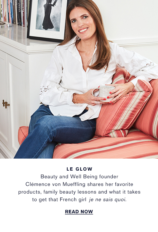 LE GLOW Beauty and Well Being founder Clmence von Mueffling  shares her favorite products, family beauty lessons  and what it takes to get that French girl je ne sais quoi. READ NOW