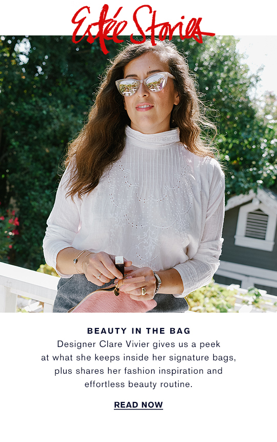 Este Stories BEAUTY IN THE BAG Designer Clare Vivier gives us a peek  at what she keeps inside her signature bags,  plus shares her fashion inspiration and  effortless beauty routine. READ NOW