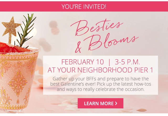 You're invited, besties and blooms. February 10, 3-5 pm at your neighborhood Pier 1.