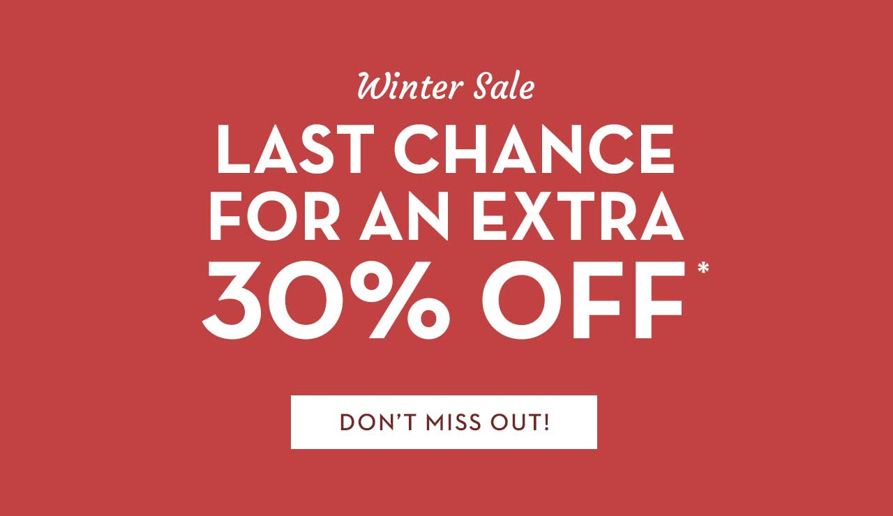 Winter Sale Last Chance For An Extra 30% Off* Don't Miss Out!