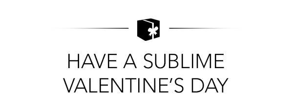 HAVE A SUBLIME VALENTINE'S DAY