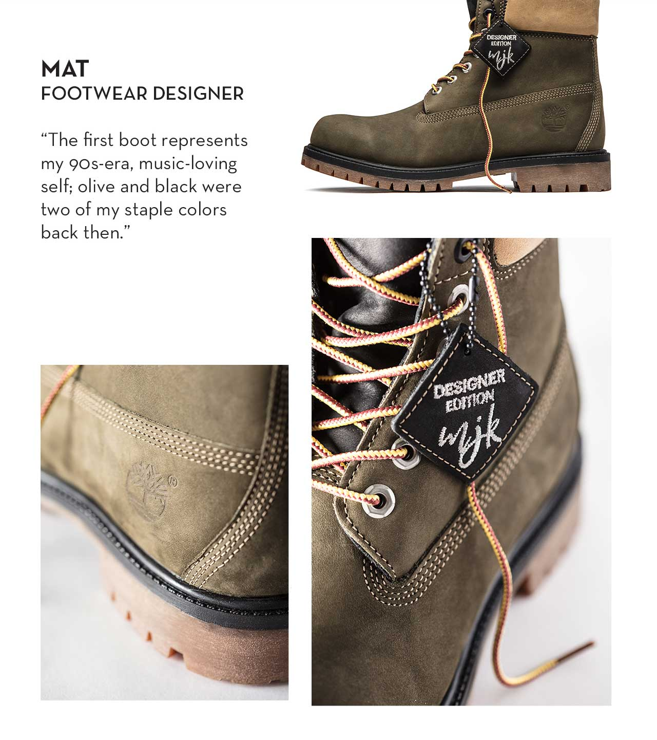 "Mat - Footwear Designer ""The first boot represents my 90s-era, music-loving self; olive and black were two of my staple colors back then."""