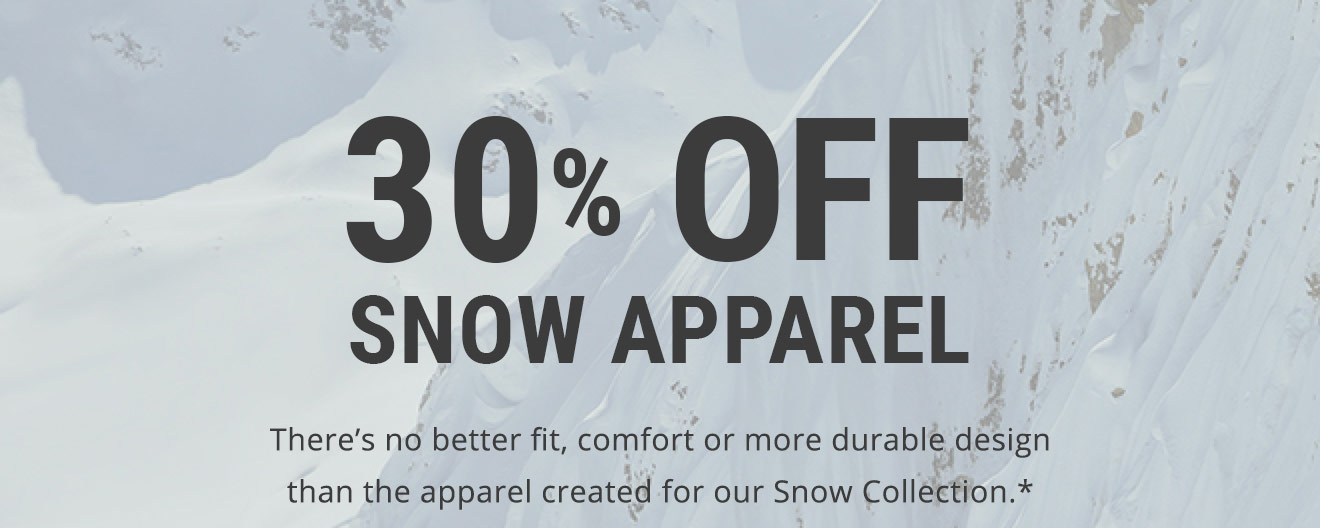 30% OFF SNOW APPAREL THERE'S NO BETTER FIT, COMFORT, OR MORE DURABLE DESIGN THAN THE APPAREL CREATED FOR OUR SNOW COLLECTION* [ SHOP MEN'S SNOW APPAREL ]