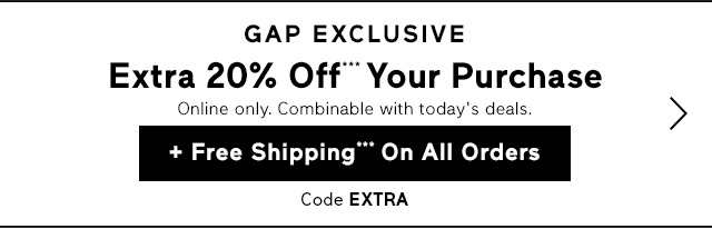GAP EXCLUSIVE | Extra 20% Off*** Your Purchase + Free Shipping*** On All Orders