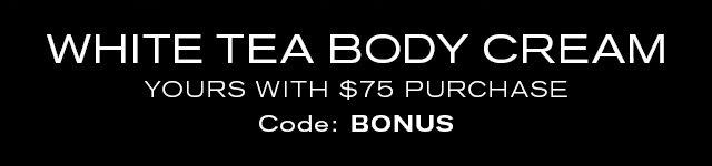 WHITE TEA BODY CREAM  YOURS WITH $75 PURCHASE  Code: BONUS