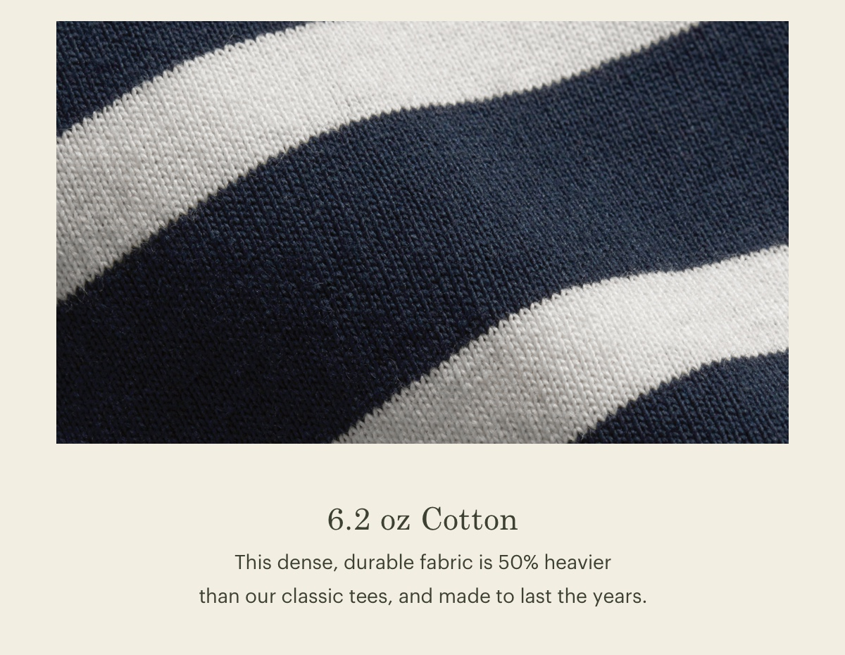 6.2 oz Cotton. This dense, durable fabric is 50% heavier than our classic tees, and made to last the years.