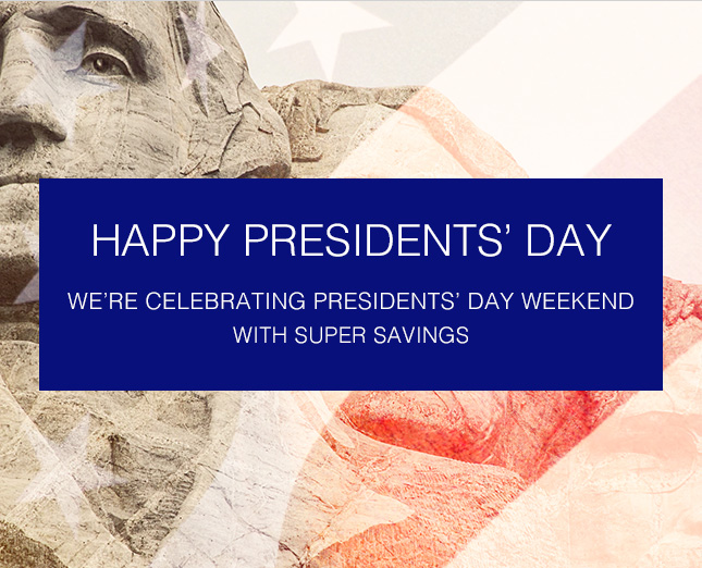WE'RE CELEBRATING PRESIDENTS' DAY WEEKEND WITH SUPER SAVINGS