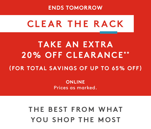 Ends Tomorrow | Clear The rack | Take an extra 20% off clearance** | (For total savings of up to 65% off) | Online prices as marked. | The best from what you shop the most