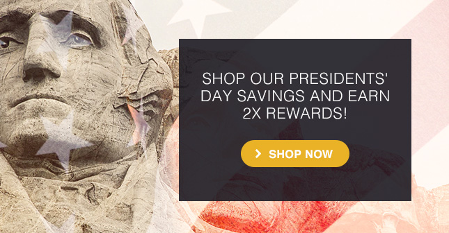SHOP OUR PRESIDENTS DAY SAVINGS AND EARN 2X REWARDS
