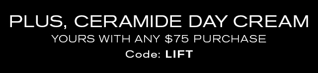 PLUS, CERAMIDE DAY CREAM  YOURS WITH ANY $75 PURCHASE  Code: LIFT
