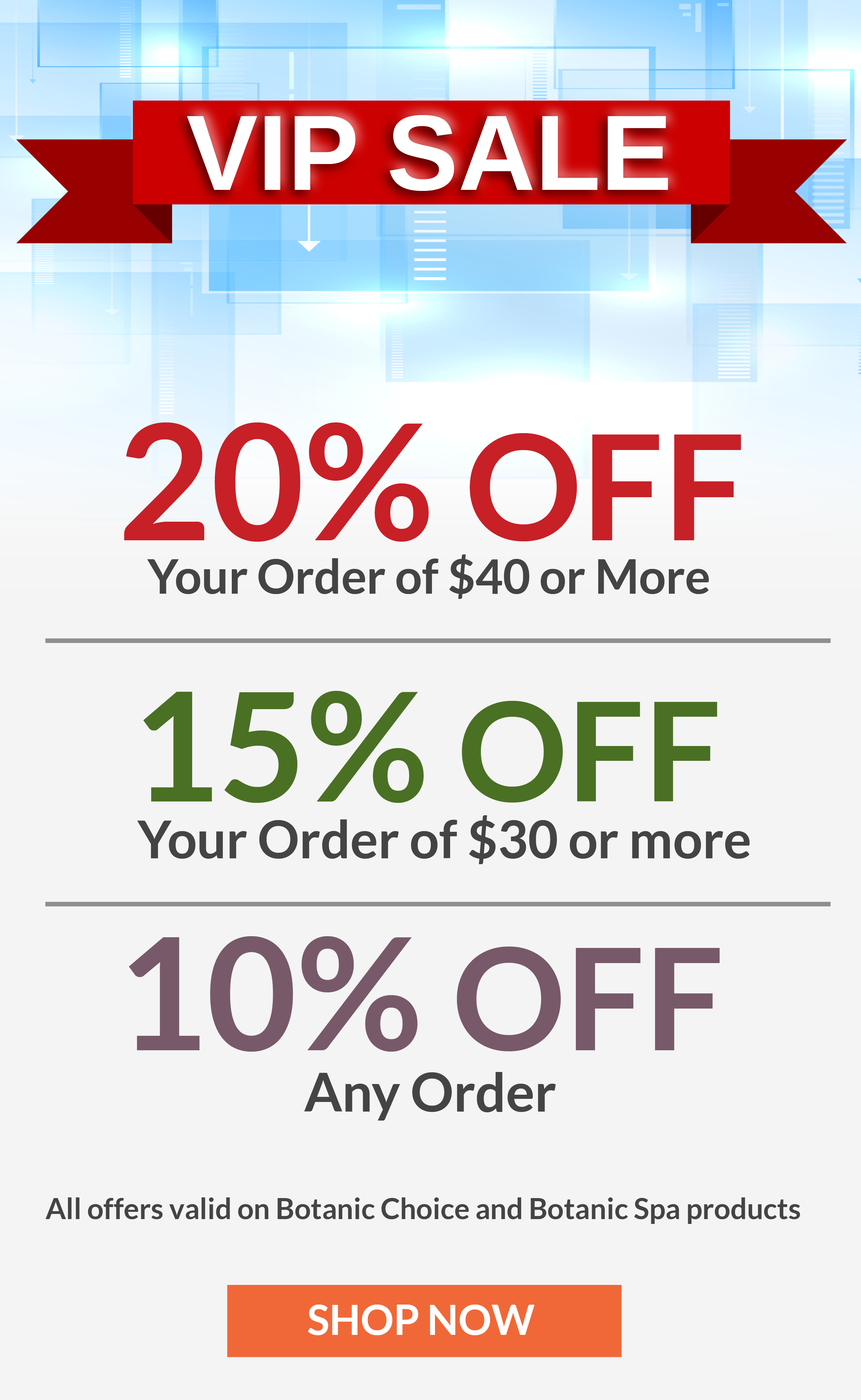 VIP SALE - 20% OFF your order of $40+ - 15% OFF your order of $30 or more - 10% OFF any order