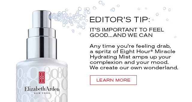 EDITOR'S TIP:  IT'S IMPORTANT TO FEEL  GOOD...AND WE CAN.   Any time you're feeling drab,  a spritz of Eight Hour Miracle  Hydrating Mist amps up your  complexion and your mood.  We create our own wonderland.   LEARN MORE