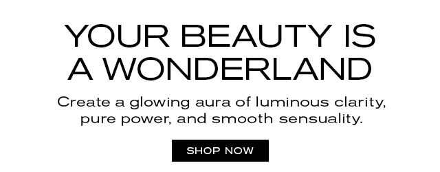 YOUR BEAUTY IS A WONDERLAND  Create a glowing aura of luminous clarity,  pure power, and smooth sensuality.   SHOP NOW