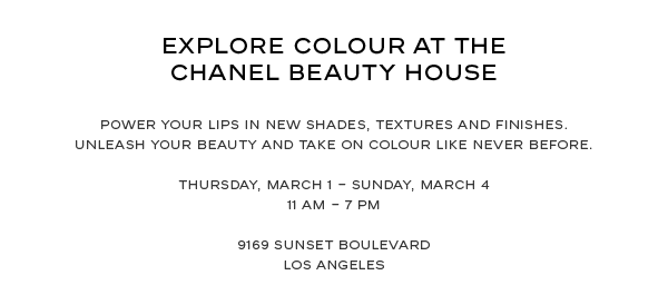 Explore colour at the  CHANEL Beauty House. Power your lips in new shades, textures and finishes. Unleash your beauty and take on colour like never before. Thursday, March 1 - Sunday, March 4 11 AM - 7 PM, 9169 Sunset Boulevard, Los Angeles.