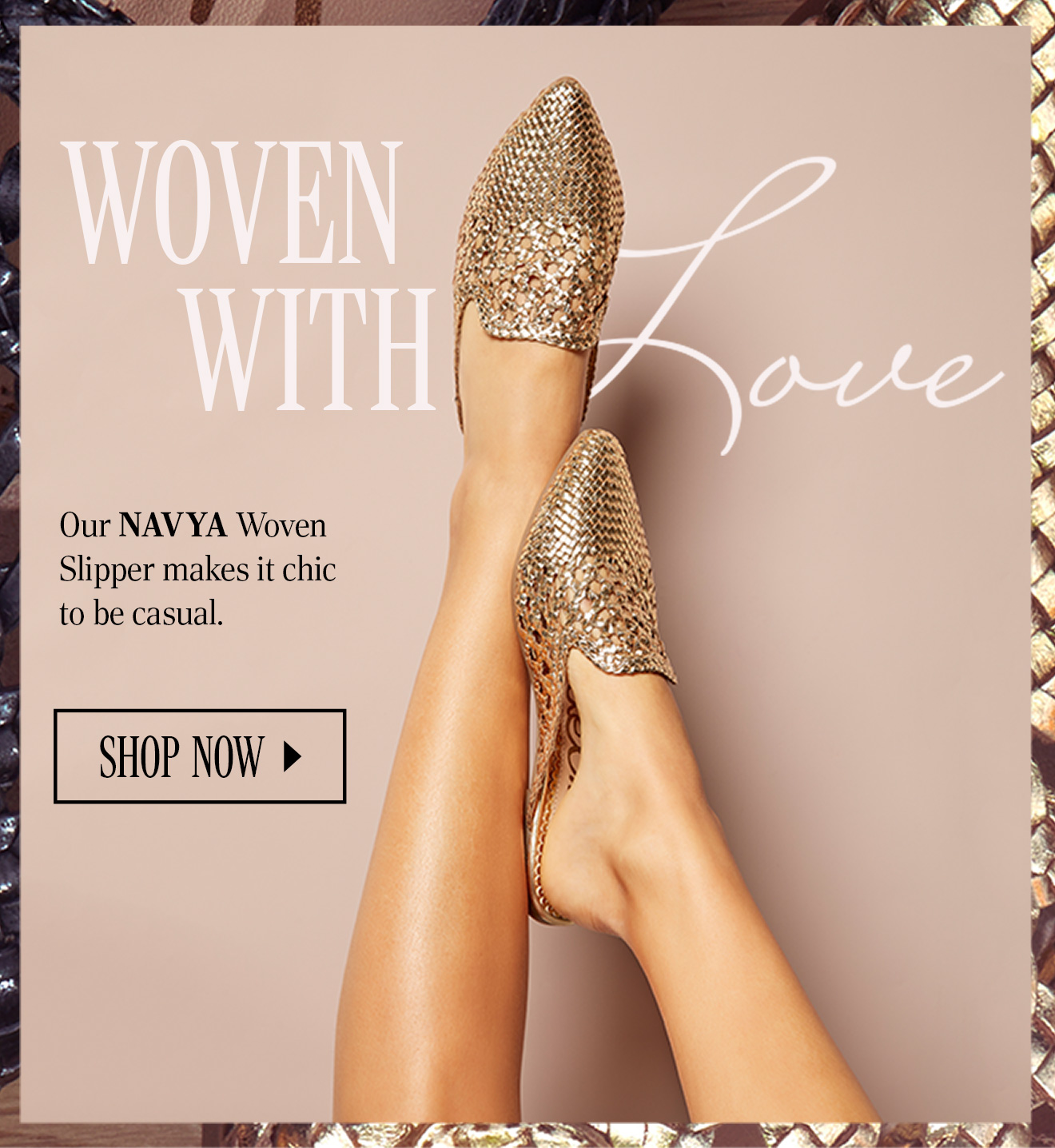 WOVEN WITH LOVE. Our NAVYA Woven Slipper makes it chic to be casual. SHOP NOW