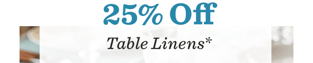 25% Off Table Linens*