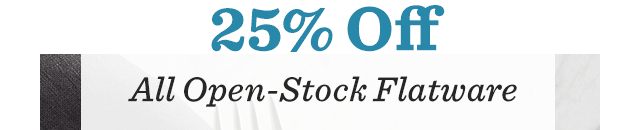 25% Off ALL Open-Stock Flatware
