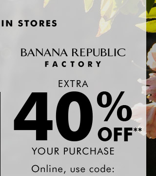 BANANA REPUBLIC FACTORY | EXTRA 40% OFF** YOUR PURCHASE | Online, use code:
