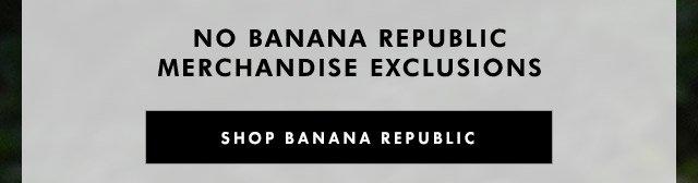 NO BANANA REPUBLIC MERCHANDISE EXCLUSIONS   SHOP BANANA REPUBLIC