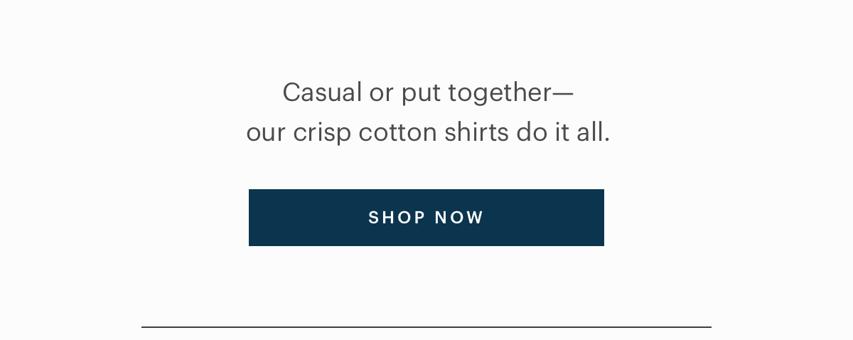 Casual or put together-our crisp cotton shirts do it all.