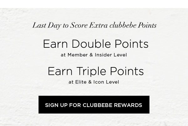 LAST DAY TO SCORE EXTRA CLUBBEBE POINTS   Earn DOUBLE POINTS at Member & Insider Level   Earn TRIPLE POINTS at Elite & Icon Level   SIGN UP FOR CLUBBEBE REWARDS >