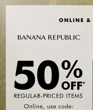 ONLINE & IN STORES | BANANA REPUBLIC | 50% OFF* REGULAR-PRICED ITEMS | Online, use code: