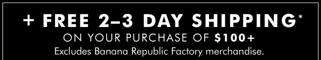 + FREE 2-3 DAY SHIPPING* ON YOUR PURCHASE OF $100+ | Excludes Banana Republic Factory merchandise.