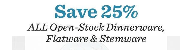Save 25% ALL Open-Stock Dinnerware, Flatware & Stemware