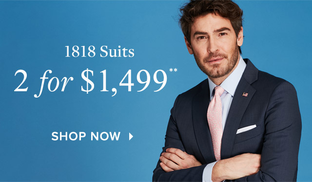 1818 SUITS | 2 FOR $1,499**