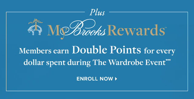 PLUS MY BROOKS REWARDS MEMBERS EARN DOUBLE POINTS FOR EVERY DOLLAR SPENT DURING THE WARDROBE EVENT
