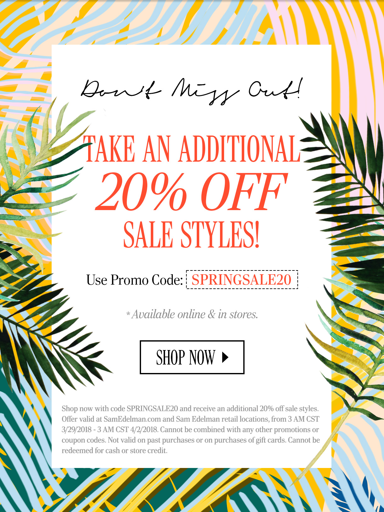 DON'T MISS OUT! TAKE AN ADDITIONAL 20% OFF SALE STYLES! Use Promo Code: SPRINGSALE20. * Available online & in stores. SHOP NOW. Shop now with code SPRINGSALE20 and receive an additional 20% off sale styles. Offer valid at SamEdelman.com and Sam Edelman retail locations, from 3 AM CST 3/29/2018 - 3 AM CST 4/2/2018. Cannot be combined with any other promotions or coupon codes. Not valid on past purchases or on purchases of gift cards. Cannot be redeemed for cash or store credit.