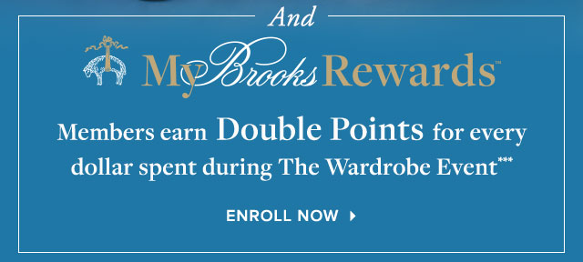 AND MY BROOKS REWARDS MEMBERS EARN DOUBLE POINTS FOR EVERY DOLLAR SPENT DURING THE WARDROBE EVENT