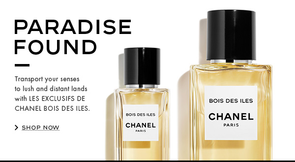 PARADISE FOUND. Transport your senses to lush and distant lands with LES EXCLUSIFS DE CHANEL BOIS DES ILES. SHOP NOW