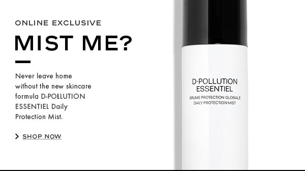 ONLINE EXCLUSIVE. MIST ME? Never leave home without the new skincare formula D-POLLUTION ESSENTIEL Daily Protection Mist. SHOP NOW