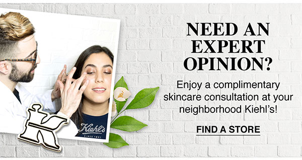 NEED AN EXPERT OPINION? - Enjoy a complimentary skincare consultation at your neighborhood Kiehl's! - FIND A STORE