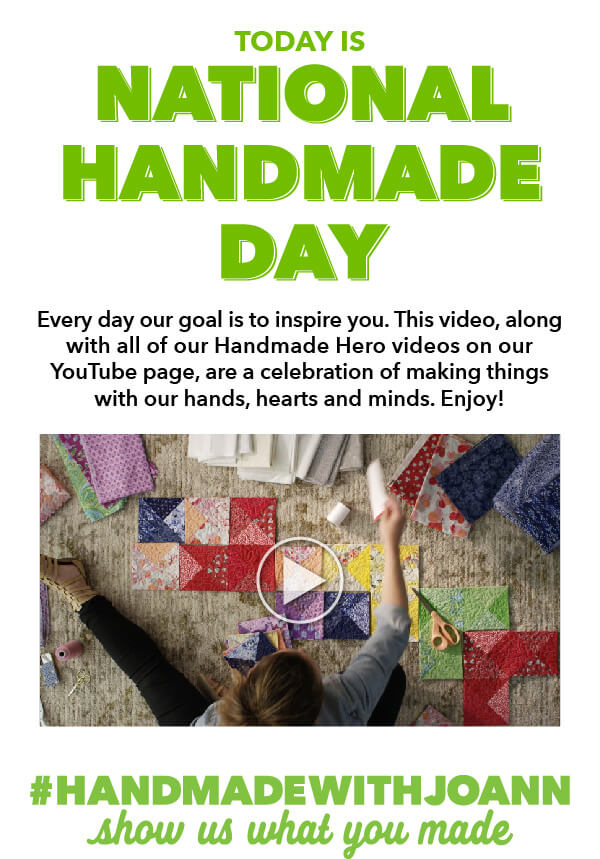 Today is National Handmade Day. Every day our goal is to inspire you. This video, along with all of our Handmade Hero videos on our YouTube page, are a celebration of making things with our hands, hearts and minds. Enjoy! PLAY VIDEO. Hastag handmadewithjoann - Show us what you made!